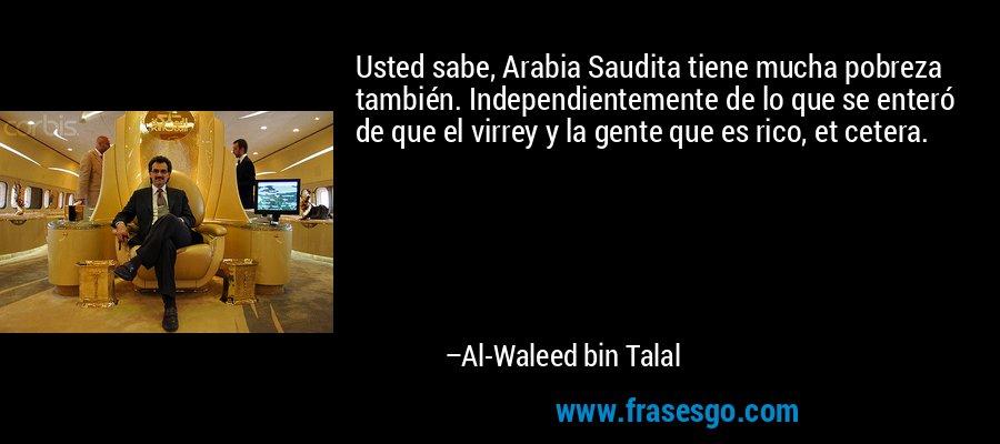 Usted sabe, Arabia Saudita tiene mucha pobreza también. Independientemente de lo que se enteró de que el virrey y la gente que es rico, et cetera. – Al-Waleed bin Talal