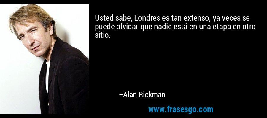 Usted sabe, Londres es tan extenso, ya veces se puede olvidar que nadie está en una etapa en otro sitio. – Alan Rickman