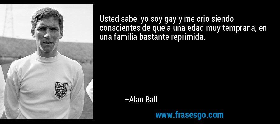Usted sabe, yo soy gay y me crió siendo conscientes de que a una edad muy temprana, en una familia bastante reprimida. – Alan Ball