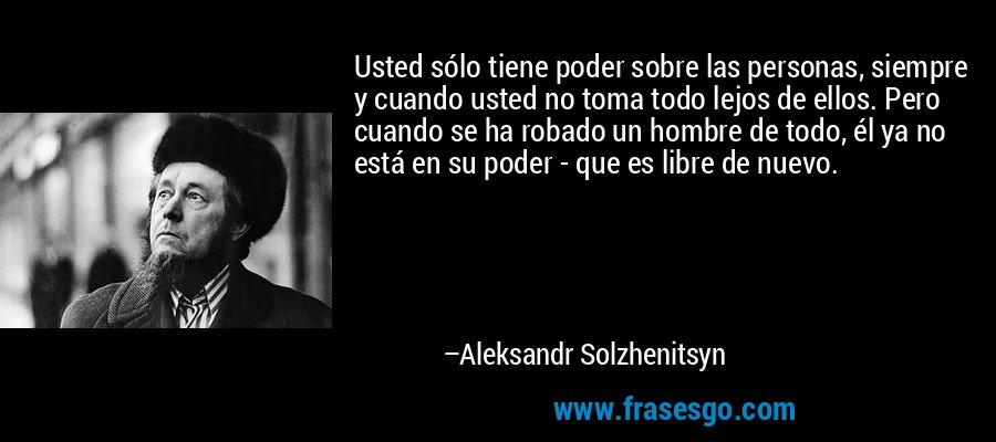 Usted sólo tiene poder sobre las personas, siempre y cuando usted no toma todo lejos de ellos. Pero cuando se ha robado un hombre de todo, él ya no está en su poder - que es libre de nuevo. – Aleksandr Solzhenitsyn