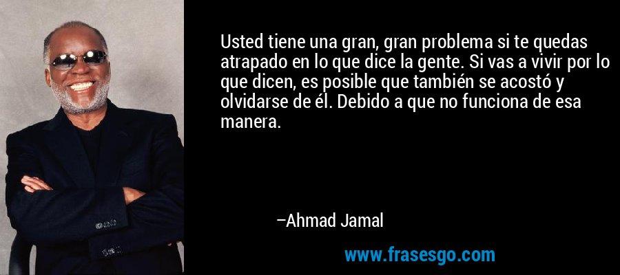 Usted tiene una gran, gran problema si te quedas atrapado en lo que dice la gente. Si vas a vivir por lo que dicen, es posible que también se acostó y olvidarse de él. Debido a que no funciona de esa manera. – Ahmad Jamal