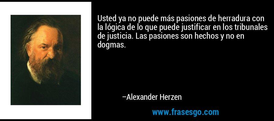 Usted ya no puede más pasiones de herradura con la lógica de lo que puede justificar en los tribunales de justicia. Las pasiones son hechos y no en dogmas. – Alexander Herzen
