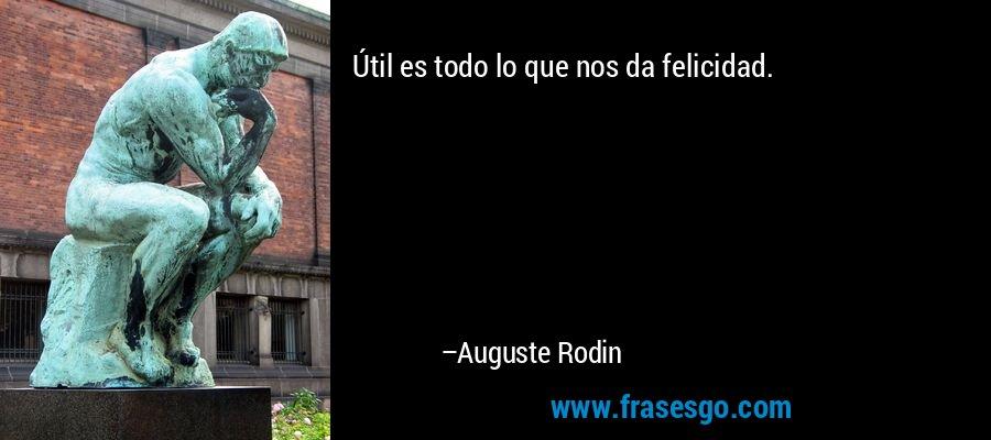Útil es todo lo que nos da felicidad. – Auguste Rodin