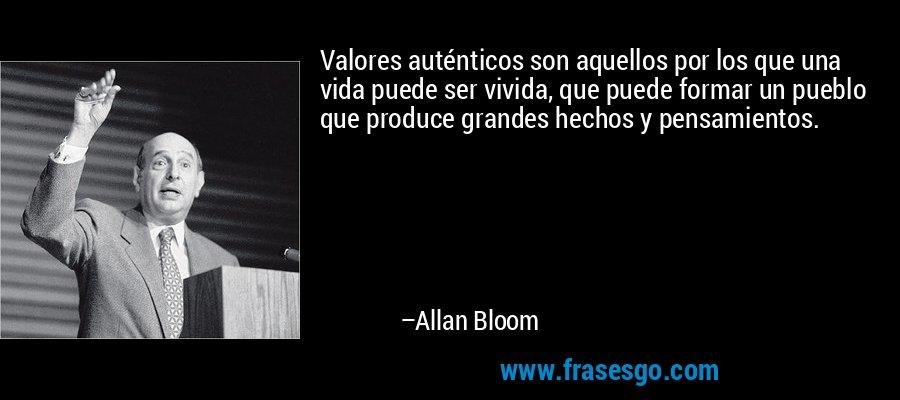Valores auténticos son aquellos por los que una vida puede ser vivida, que puede formar un pueblo que produce grandes hechos y pensamientos. – Allan Bloom
