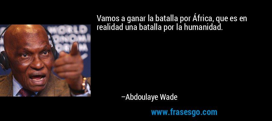 Vamos a ganar la batalla por África, que es en realidad una batalla por la humanidad. – Abdoulaye Wade