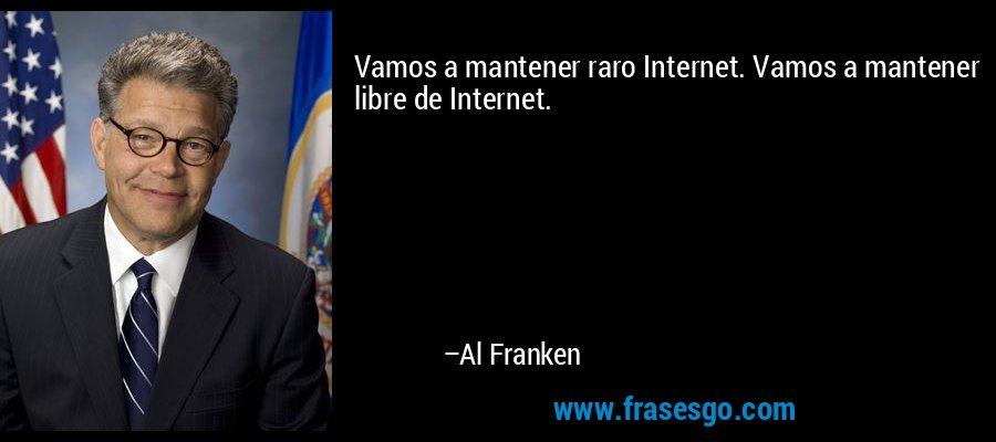 Vamos a mantener raro Internet. Vamos a mantener libre de Internet. – Al Franken