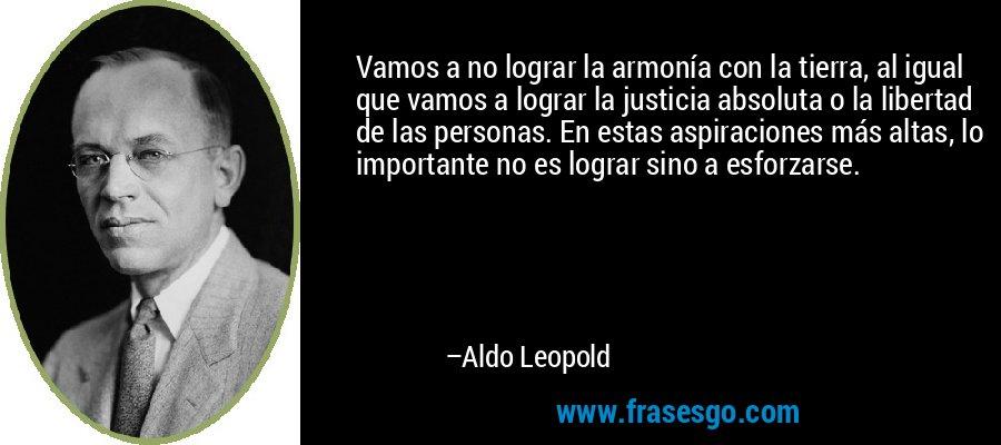 Vamos a no lograr la armonía con la tierra, al igual que vamos a lograr la justicia absoluta o la libertad de las personas. En estas aspiraciones más altas, lo importante no es lograr sino a esforzarse. – Aldo Leopold