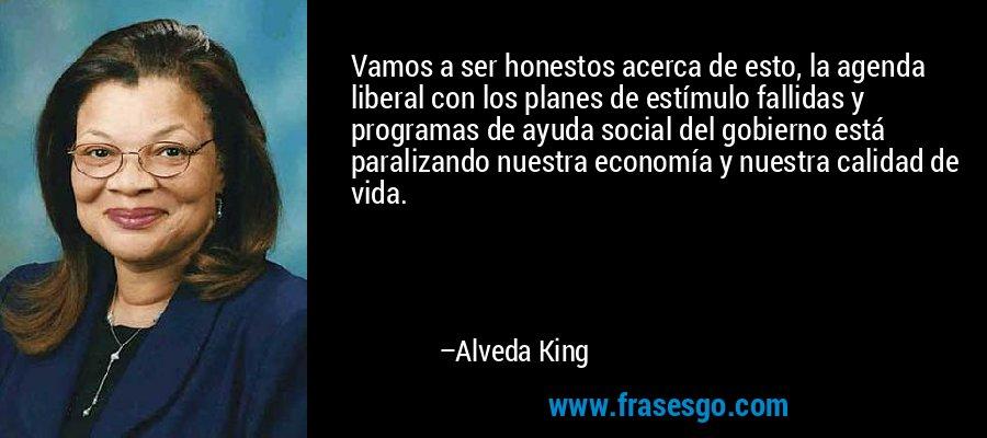 Vamos a ser honestos acerca de esto, la agenda liberal con los planes de estímulo fallidas y programas de ayuda social del gobierno está paralizando nuestra economía y nuestra calidad de vida. – Alveda King