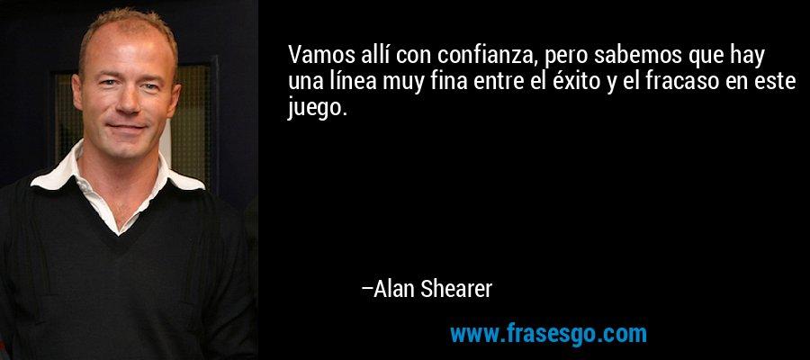 Vamos allí con confianza, pero sabemos que hay una línea muy fina entre el éxito y el fracaso en este juego. – Alan Shearer