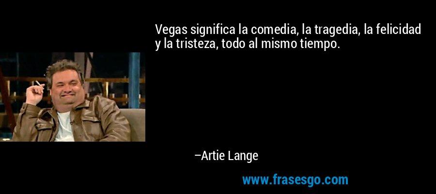 Vegas significa la comedia, la tragedia, la felicidad y la tristeza, todo al mismo tiempo. – Artie Lange