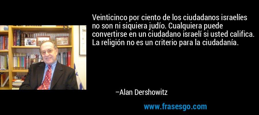 Veinticinco por ciento de los ciudadanos israelíes no son ni siquiera judío. Cualquiera puede convertirse en un ciudadano israelí si usted califica. La religión no es un criterio para la ciudadanía. – Alan Dershowitz