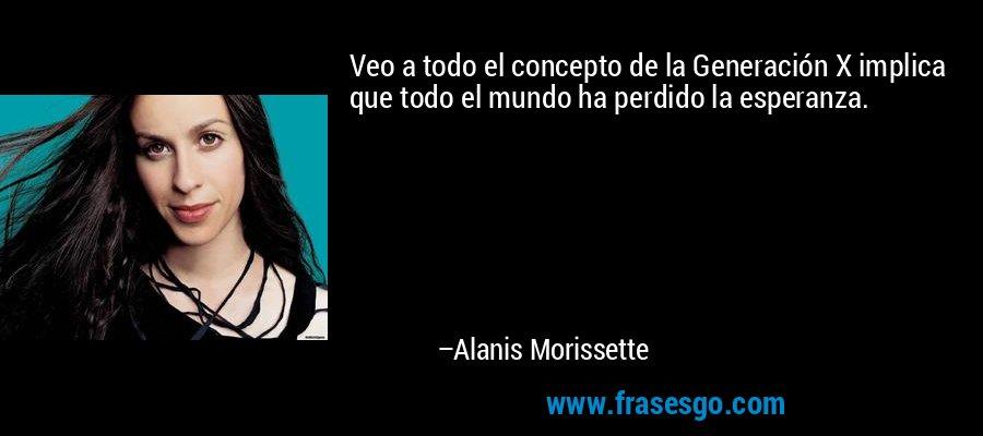 Veo a todo el concepto de la Generación X implica que todo el mundo ha perdido la esperanza. – Alanis Morissette