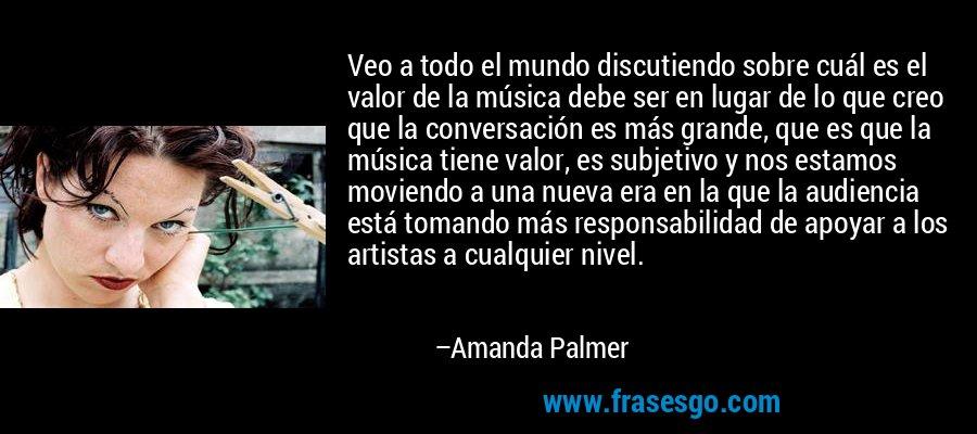 Veo a todo el mundo discutiendo sobre cuál es el valor de la música debe ser en lugar de lo que creo que la conversación es más grande, que es que la música tiene valor, es subjetivo y nos estamos moviendo a una nueva era en la que la audiencia está tomando más responsabilidad de apoyar a los artistas a cualquier nivel. – Amanda Palmer