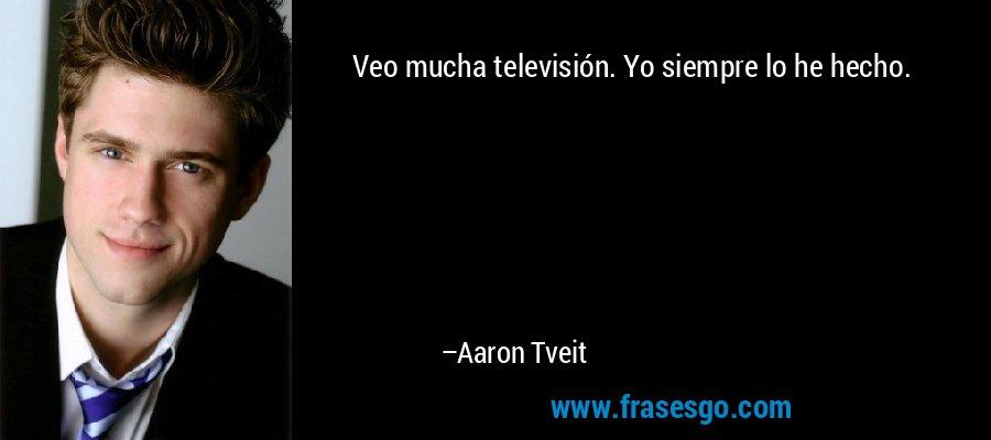 Veo mucha televisión. Yo siempre lo he hecho. – Aaron Tveit