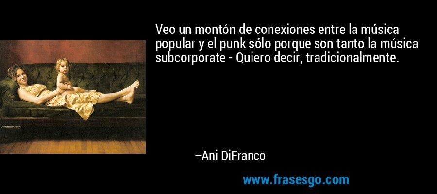 Veo un montón de conexiones entre la música popular y el punk sólo porque son tanto la música subcorporate - Quiero decir, tradicionalmente. – Ani DiFranco
