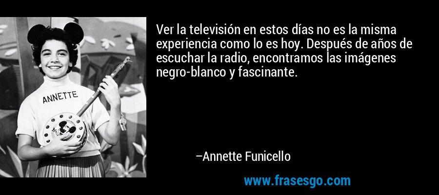 Ver la televisión en estos días no es la misma experiencia como lo es hoy. Después de años de escuchar la radio, encontramos las imágenes negro-blanco y fascinante. – Annette Funicello