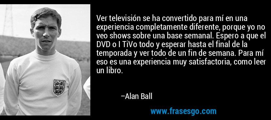 Ver televisión se ha convertido para mí en una experiencia completamente diferente, porque yo no veo shows sobre una base semanal. Espero a que el DVD o I TiVo todo y esperar hasta el final de la temporada y ver todo de un fin de semana. Para mí eso es una experiencia muy satisfactoria, como leer un libro. – Alan Ball