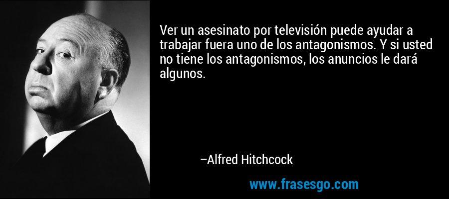 Ver un asesinato por televisión puede ayudar a trabajar fuera uno de los antagonismos. Y si usted no tiene los antagonismos, los anuncios le dará algunos. – Alfred Hitchcock