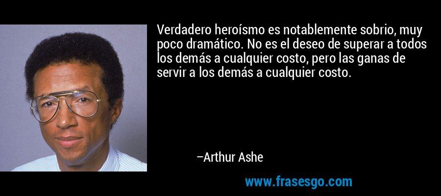 Verdadero heroísmo es notablemente sobrio, muy poco dramático. No es el deseo de superar a todos los demás a cualquier costo, pero las ganas de servir a los demás a cualquier costo. – Arthur Ashe