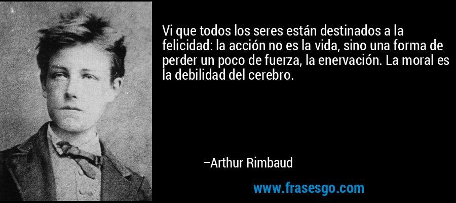 Vi que todos los seres están destinados a la felicidad: la acción no es la vida, sino una forma de perder un poco de fuerza, la enervación. La moral es la debilidad del cerebro. – Arthur Rimbaud