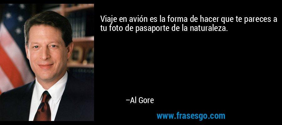 Viaje en avión es la forma de hacer que te pareces a tu foto de pasaporte de la naturaleza. – Al Gore