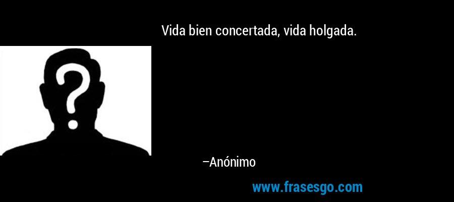 Vida bien concertada, vida holgada. – Anónimo