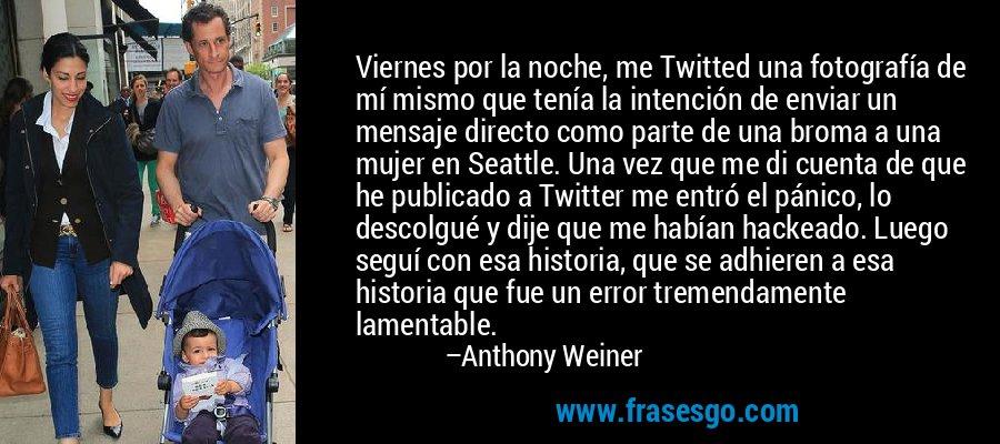 Viernes por la noche, me Twitted una fotografía de mí mismo que tenía la intención de enviar un mensaje directo como parte de una broma a una mujer en Seattle. Una vez que me di cuenta de que he publicado a Twitter me entró el pánico, lo descolgué y dije que me habían hackeado. Luego seguí con esa historia, que se adhieren a esa historia que fue un error tremendamente lamentable. – Anthony Weiner