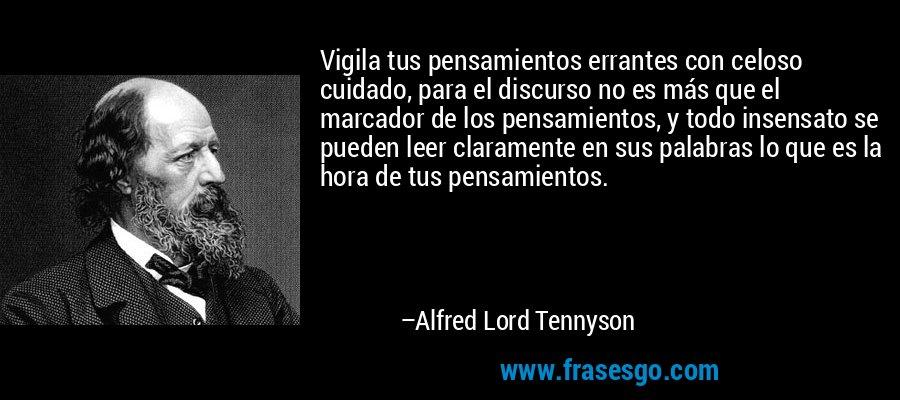 Vigila tus pensamientos errantes con celoso cuidado, para el discurso no es más que el marcador de los pensamientos, y todo insensato se pueden leer claramente en sus palabras lo que es la hora de tus pensamientos. – Alfred Lord Tennyson