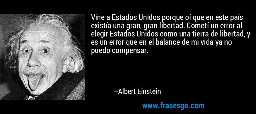 Vine a Estados Unidos porque oí que en este país existía una gran, gran libertad. Cometí un error al elegir Estados Unidos como una tierra de libertad, y es un error que en el balance de mi vida ya no puedo compensar. – Albert Einstein