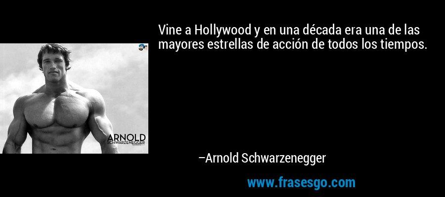 Vine a Hollywood y en una década era una de las mayores estrellas de acción de todos los tiempos. – Arnold Schwarzenegger