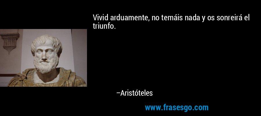 Vivid arduamente, no temáis nada y os sonreirá el triunfo. – Aristóteles