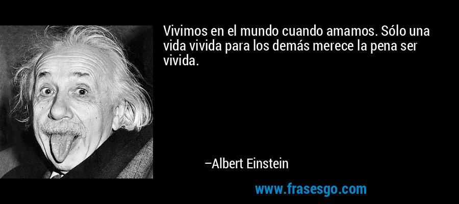 Vivimos en el mundo cuando amamos. Sólo una vida vivida para los demás merece la pena ser vivida. – Albert Einstein