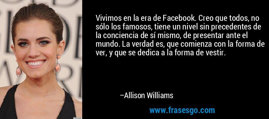 Vivimos en la era de Facebook. Creo que todos, no sólo los famosos, tiene un nivel sin precedentes de la conciencia de sí mismo, de presentar ante el mundo. La verdad es, que comienza con la forma de ver, y que se dedica a la forma de vestir. – Allison Williams