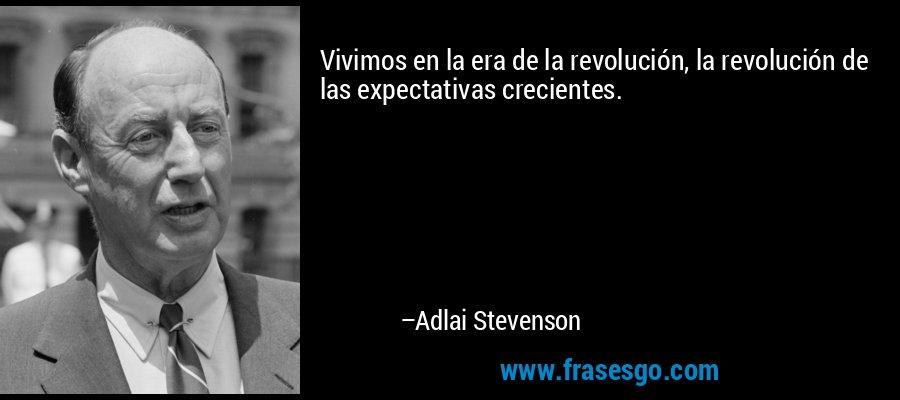 Vivimos en la era de la revolución, la revolución de las expectativas crecientes. – Adlai Stevenson