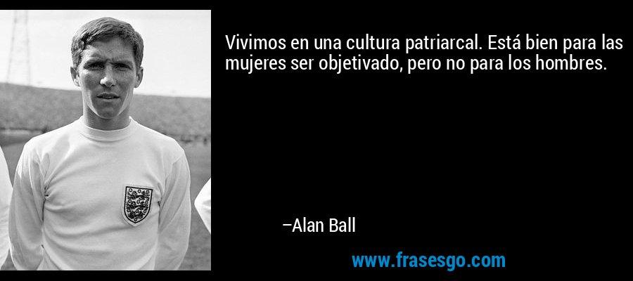 Vivimos en una cultura patriarcal. Está bien para las mujeres ser objetivado, pero no para los hombres. – Alan Ball