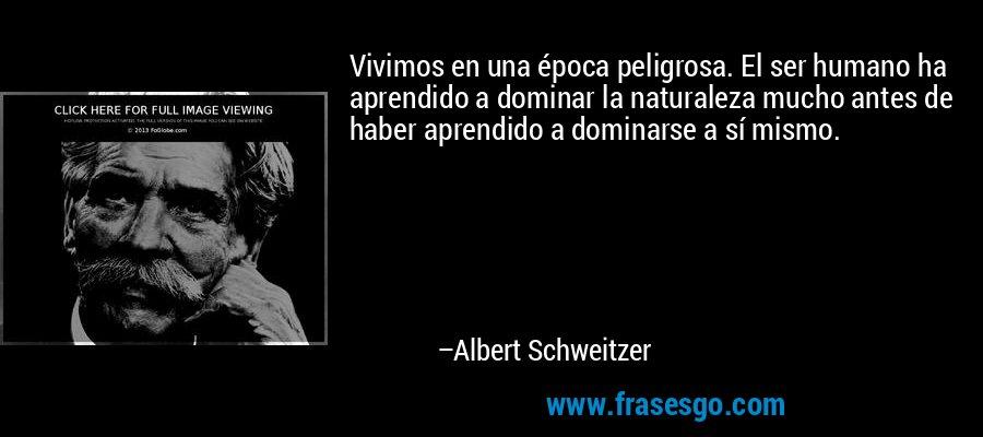 Vivimos en una época peligrosa. El ser humano ha aprendido a dominar la naturaleza mucho antes de haber aprendido a dominarse a sí mismo. – Albert Schweitzer