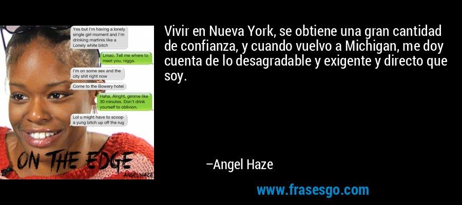 Vivir en Nueva York, se obtiene una gran cantidad de confianza, y cuando vuelvo a Michigan, me doy cuenta de lo desagradable y exigente y directo que soy. – Angel Haze
