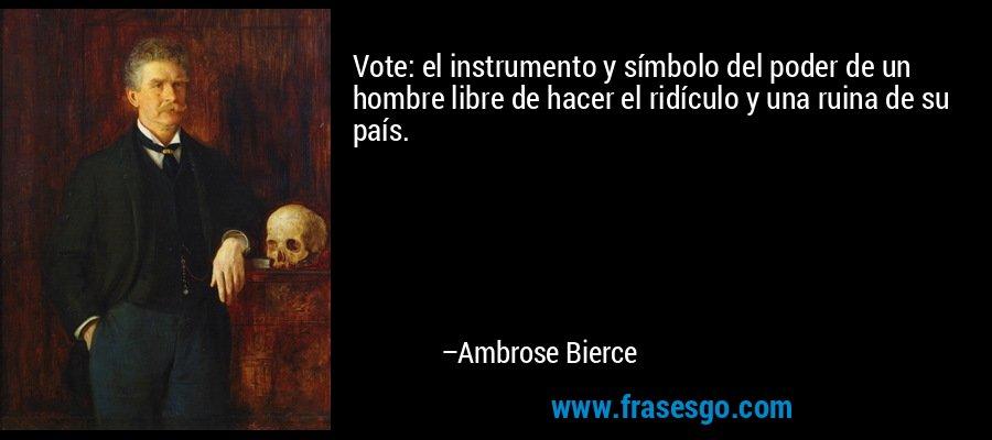 Vote: el instrumento y símbolo del poder de un hombre libre de hacer el ridículo y una ruina de su país. – Ambrose Bierce