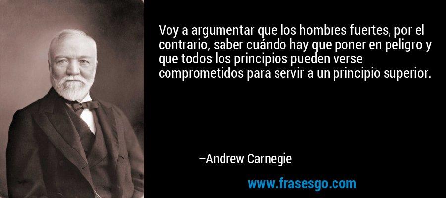 Voy a argumentar que los hombres fuertes, por el contrario, saber cuándo hay que poner en peligro y que todos los principios pueden verse comprometidos para servir a un principio superior. – Andrew Carnegie
