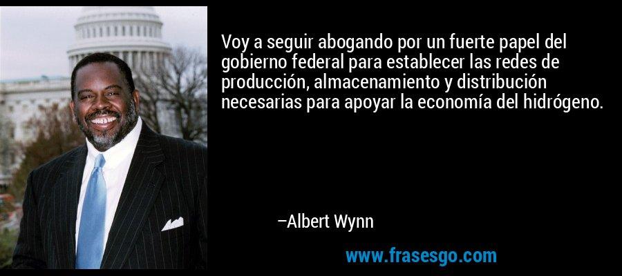 Voy a seguir abogando por un fuerte papel del gobierno federal para establecer las redes de producción, almacenamiento y distribución necesarias para apoyar la economía del hidrógeno. – Albert Wynn