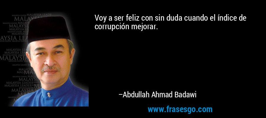 Voy a ser feliz con sin duda cuando el índice de corrupción mejorar. – Abdullah Ahmad Badawi