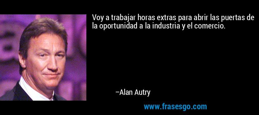 Voy a trabajar horas extras para abrir las puertas de la oportunidad a la industria y el comercio. – Alan Autry