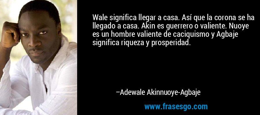 Wale significa llegar a casa. Así que la corona se ha llegado a casa. Akin es guerrero o valiente. Nuoye es un hombre valiente de caciquismo y Agbaje significa riqueza y prosperidad. – Adewale Akinnuoye-Agbaje