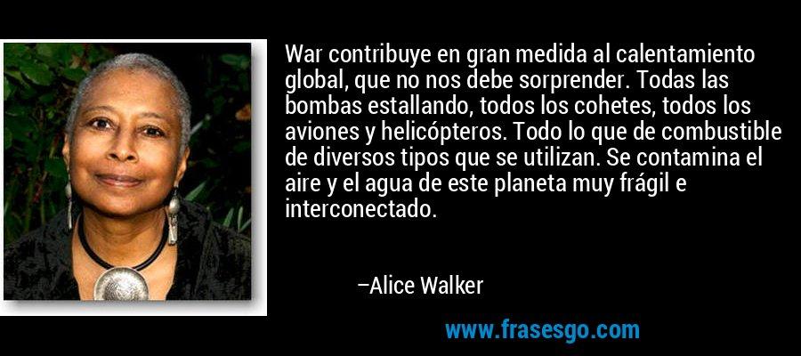 War contribuye en gran medida al calentamiento global, que no nos debe sorprender. Todas las bombas estallando, todos los cohetes, todos los aviones y helicópteros. Todo lo que de combustible de diversos tipos que se utilizan. Se contamina el aire y el agua de este planeta muy frágil e interconectado. – Alice Walker