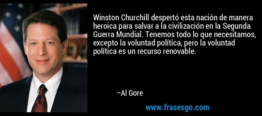 Winston Churchill despertó esta nación de manera heroica para salvar a la civilización en la Segunda Guerra Mundial. Tenemos todo lo que necesitamos, excepto la voluntad política, pero la voluntad política es un recurso renovable. – Al Gore