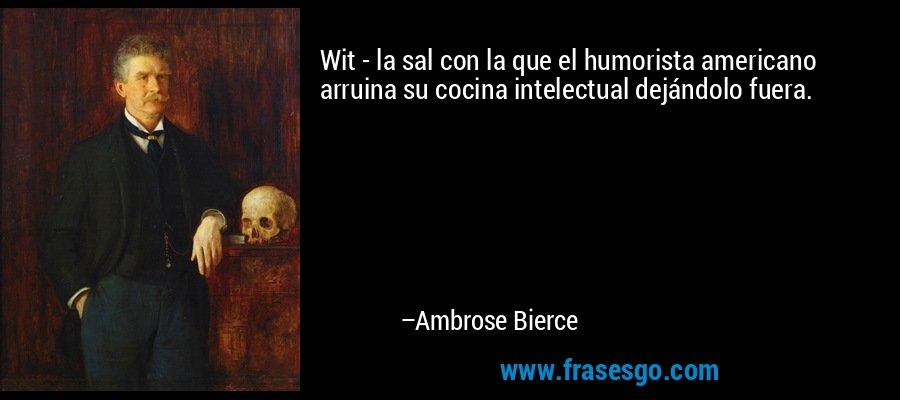 Wit - la sal con la que el humorista americano arruina su cocina intelectual dejándolo fuera. – Ambrose Bierce