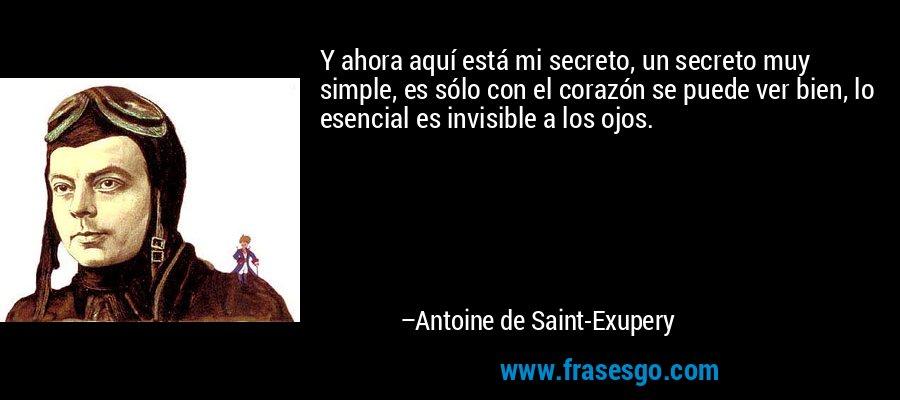 Y ahora aquí está mi secreto, un secreto muy simple, es sólo con el corazón se puede ver bien, lo esencial es invisible a los ojos. – Antoine de Saint-Exupery