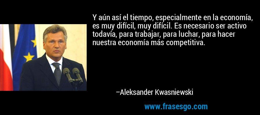 Y aún así el tiempo, especialmente en la economía, es muy difícil, muy difícil. Es necesario ser activo todavía, para trabajar, para luchar, para hacer nuestra economía más competitiva. – Aleksander Kwasniewski
