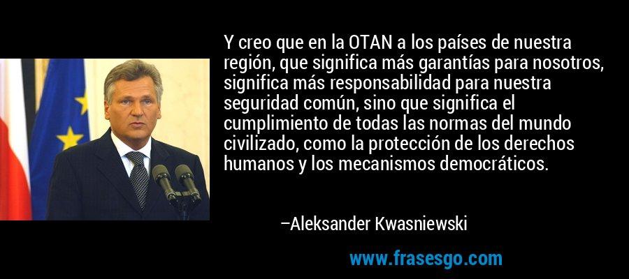 Y creo que en la OTAN a los países de nuestra región, que significa más garantías para nosotros, significa más responsabilidad para nuestra seguridad común, sino que significa el cumplimiento de todas las normas del mundo civilizado, como la protección de los derechos humanos y los mecanismos democráticos. – Aleksander Kwasniewski
