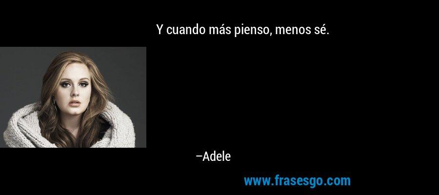 Y cuando más pienso, menos sé. – Adele